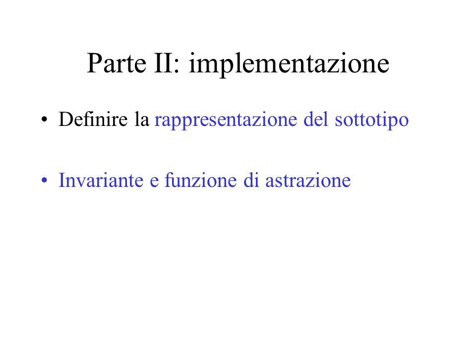 Parte II: implementazione Definire la rappresentazione del sottotipo Invariante e funzione di astrazione