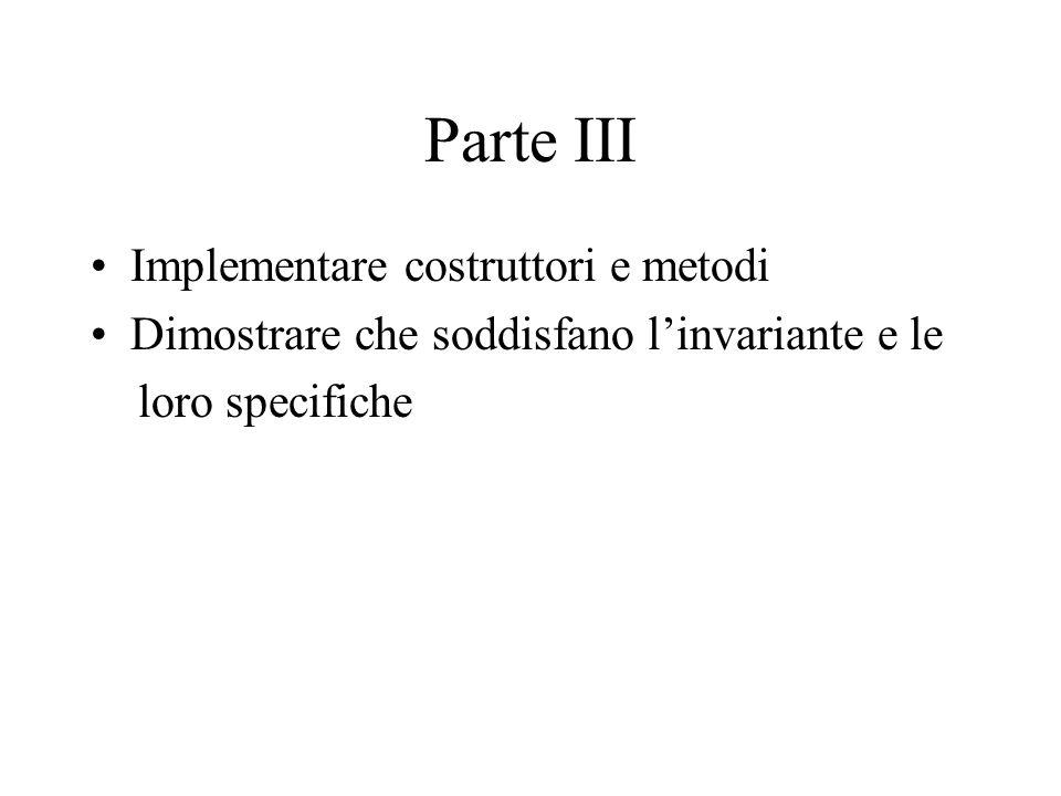 Parte III Implementare costruttori e metodi Dimostrare che soddisfano l'invariante e le loro specifiche