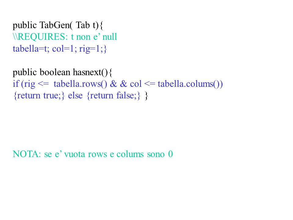 public TabGen( Tab t){ \\REQUIRES: t non e' null tabella=t; col=1; rig=1;} public boolean hasnext(){ if (rig <= tabella.rows() & & col <= tabella.colums()) {return true;} else {return false;} } NOTA: se e' vuota rows e colums sono 0