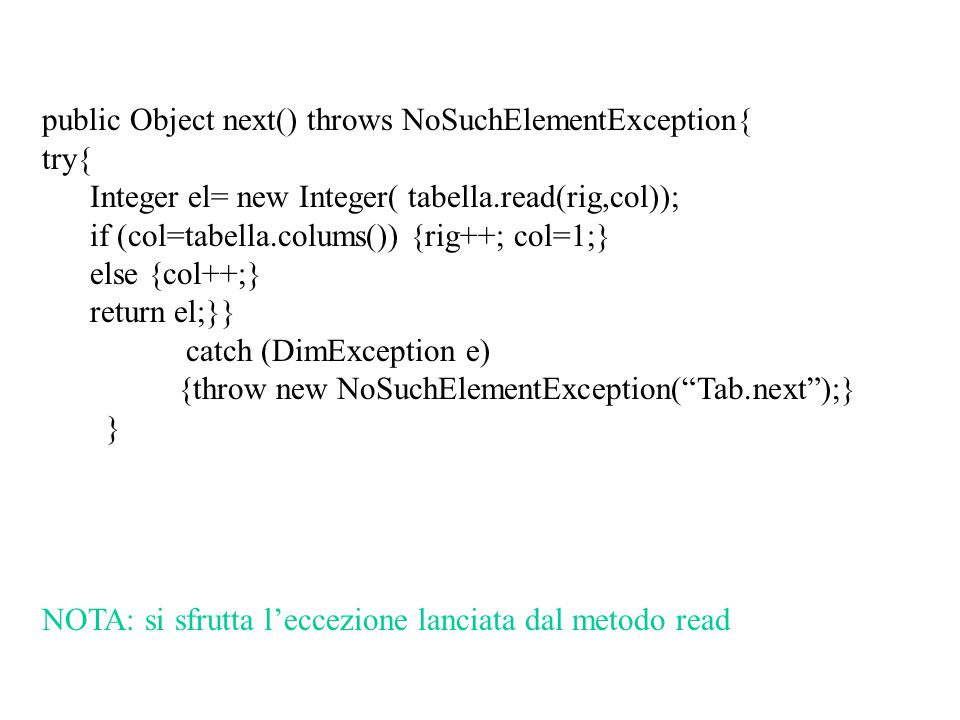 public Object next() throws NoSuchElementException{ try{ Integer el= new Integer( tabella.read(rig,col)); if (col=tabella.colums()) {rig++; col=1;} el