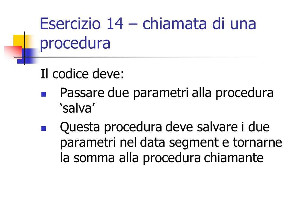 Esercizio 15 – i registri s Nella procedura principale mettere dei valori immediati (tra 0 e 10) in s0, s1, s2 ed s3, quindi chiamare la procedura 'moltiplica' passandole 6 parametri: Il contenuto dei 4 registri s0 + s1 s2 + s3 La procedura moltiplica deve mettere nei registri s2-s7 i sei parametri ed il loro prodotto in s0 e quindi tornare tale valore.