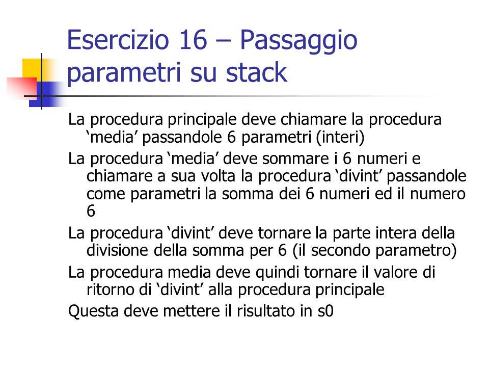 Esercizio 16 – Passaggio parametri su stack La procedura principale deve chiamare la procedura 'media' passandole 6 parametri (interi) La procedura 'media' deve sommare i 6 numeri e chiamare a sua volta la procedura 'divint' passandole come parametri la somma dei 6 numeri ed il numero 6 La procedura 'divint' deve tornare la parte intera della divisione della somma per 6 (il secondo parametro) La procedura media deve quindi tornare il valore di ritorno di 'divint' alla procedura principale Questa deve mettere il risultato in s0