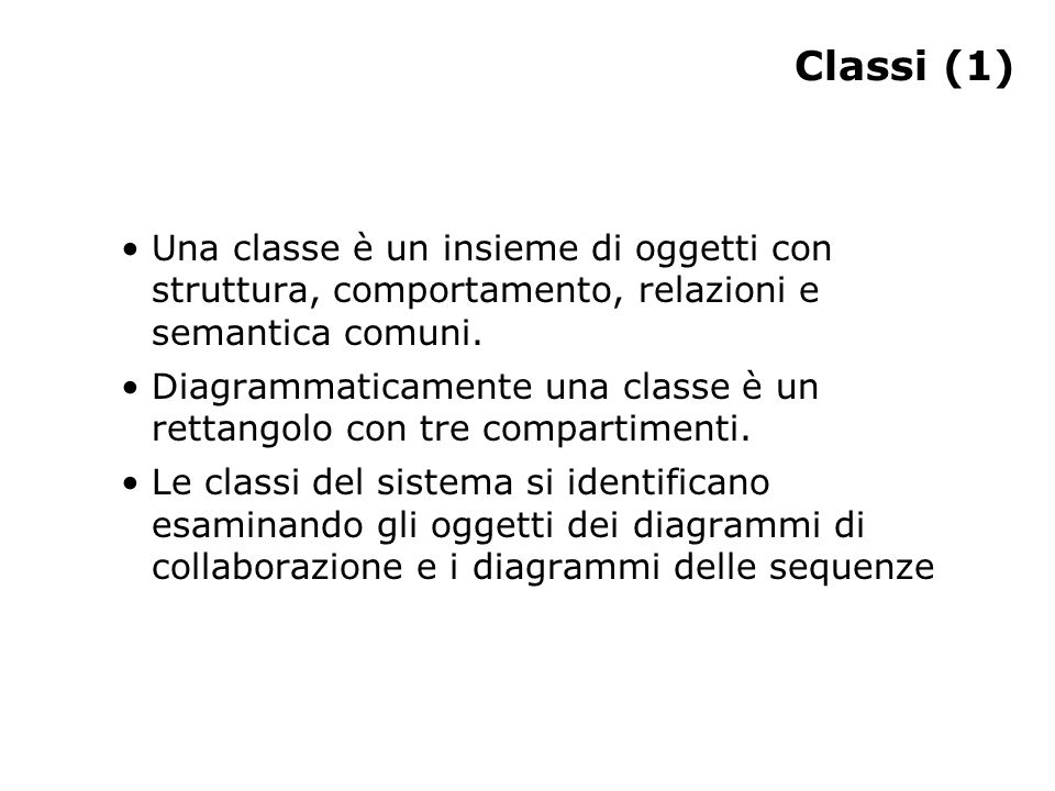 Classi (1) Una classe è un insieme di oggetti con struttura, comportamento, relazioni e semantica comuni. Diagrammaticamente una classe è un rettangol