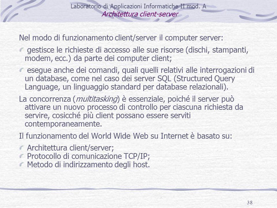 38 Nel modo di funzionamento client/server il computer server: gestisce le richieste di accesso alle sue risorse (dischi, stampanti, modem, ecc.) da parte dei computer client; esegue anche dei comandi, quali quelli relativi alle interrogazioni di un database, come nel caso dei server SQL (Structured Query Language, un linguaggio standard per database relazionali).