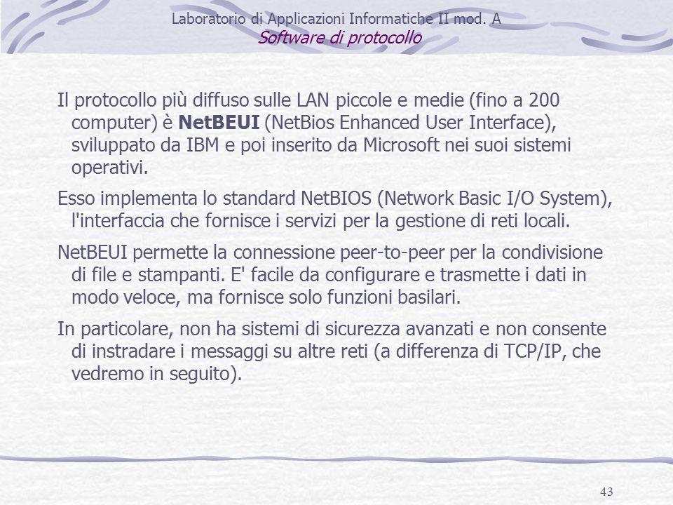 43 Il protocollo più diffuso sulle LAN piccole e medie (fino a 200 computer) è NetBEUI (NetBios Enhanced User Interface), sviluppato da IBM e poi inserito da Microsoft nei suoi sistemi operativi.
