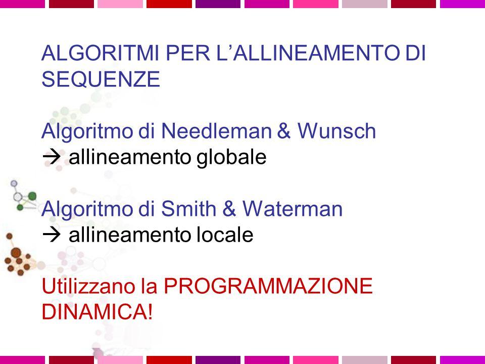 ALGORITMI PER L'ALLINEAMENTO DI SEQUENZE Algoritmo di Needleman & Wunsch  allineamento globale Algoritmo di Smith & Waterman  allineamento locale
