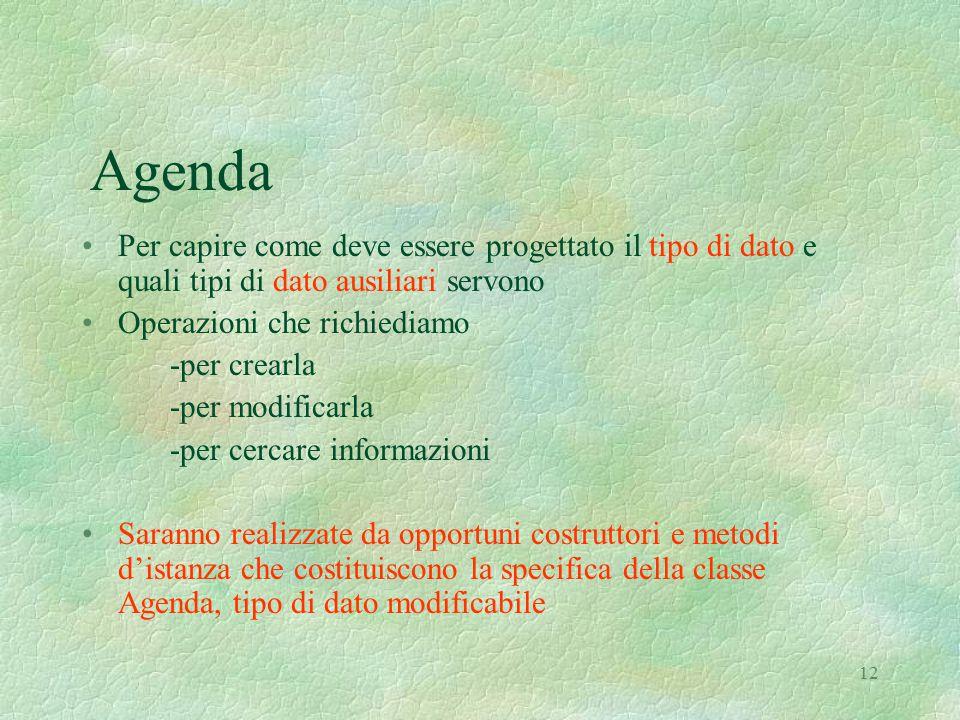 12 Agenda Per capire come deve essere progettato il tipo di dato e quali tipi di dato ausiliari servono Operazioni che richiediamo -per crearla -per modificarla -per cercare informazioni Saranno realizzate da opportuni costruttori e metodi d'istanza che costituiscono la specifica della classe Agenda, tipo di dato modificabile
