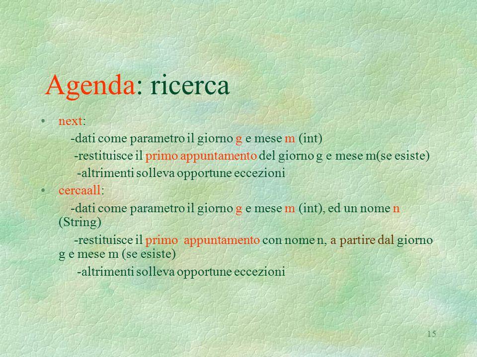 15 Agenda: ricerca next: -dati come parametro il giorno g e mese m (int) -restituisce il primo appuntamento del giorno g e mese m(se esiste) -altrimen