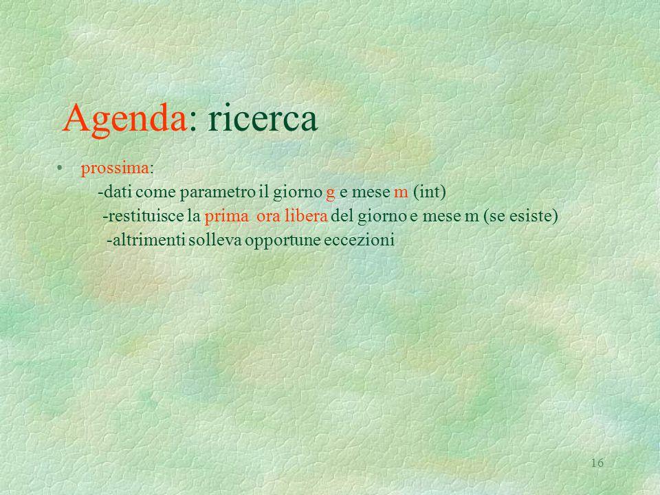 16 Agenda: ricerca prossima: -dati come parametro il giorno g e mese m (int) -restituisce la prima ora libera del giorno e mese m (se esiste) -altrime