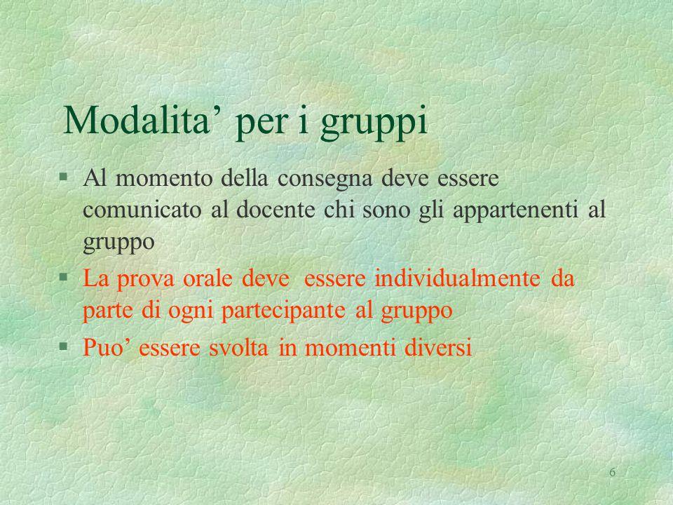 6 Modalita' per i gruppi §Al momento della consegna deve essere comunicato al docente chi sono gli appartenenti al gruppo §La prova orale deve essere