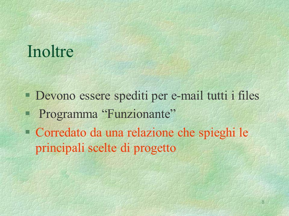8 Inoltre §Devono essere spediti per e-mail tutti i files § Programma Funzionante §Corredato da una relazione che spieghi le principali scelte di progetto
