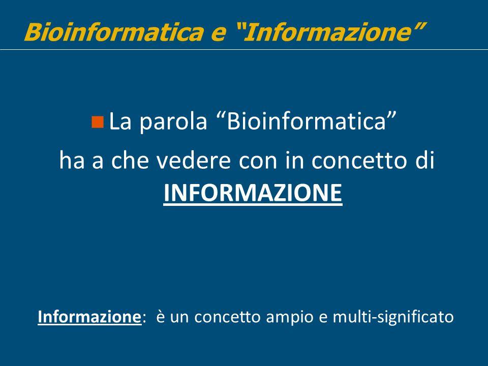 La parola Bioinformatica ha a che vedere con in concetto di INFORMAZIONE Bioinformatica e Informazione Informazione: è un concetto ampio e multi-significato