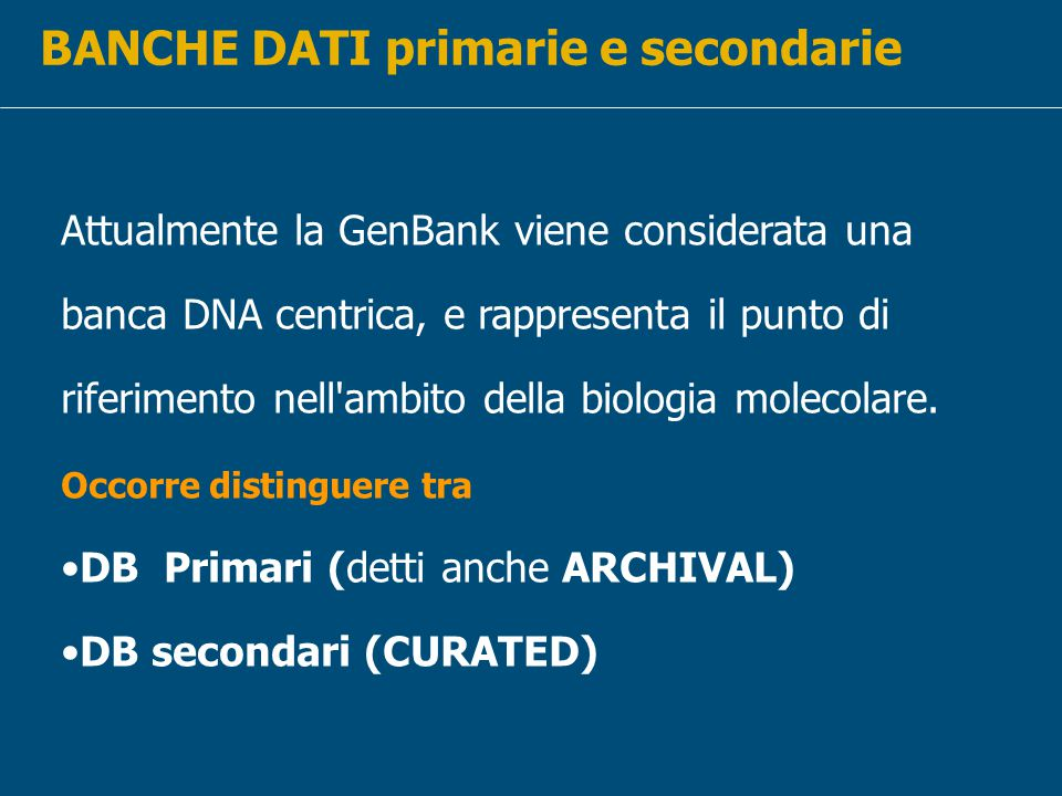 BANCHE DATI primarie e secondarie Attualmente la GenBank viene considerata una banca DNA centrica, e rappresenta il punto di riferimento nell ambito della biologia molecolare.