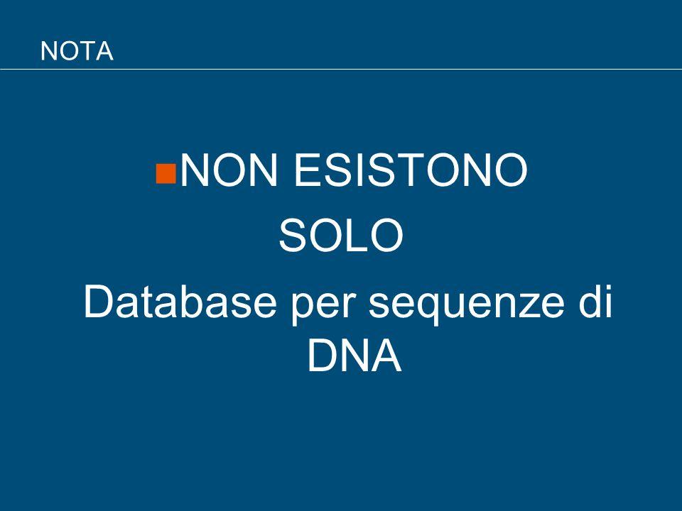 NOTA NON ESISTONO SOLO Database per sequenze di DNA