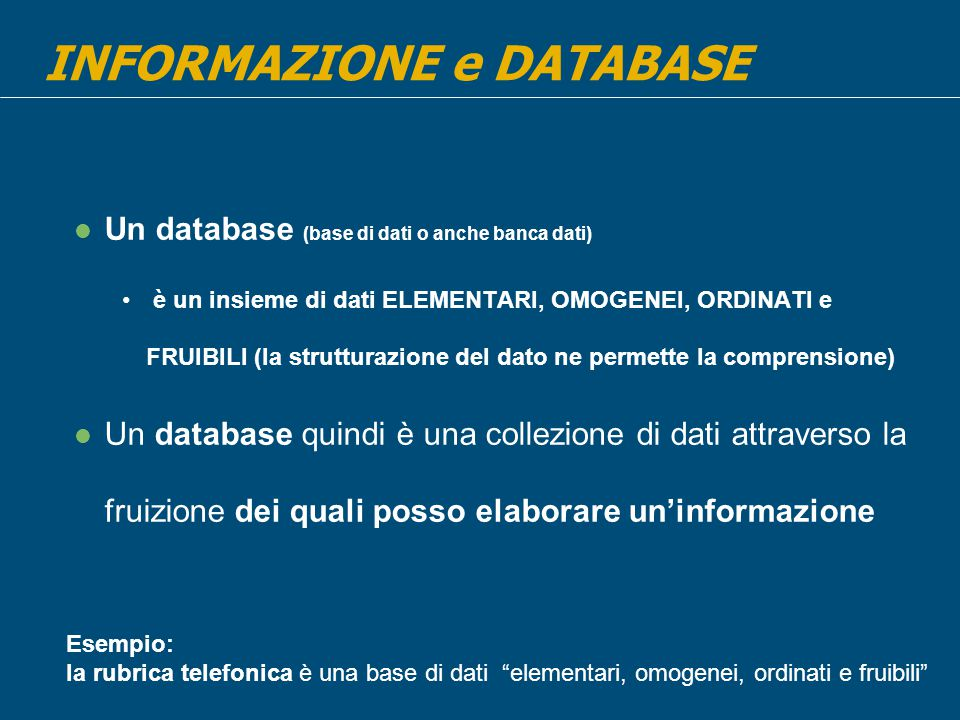 Un database (base di dati o anche banca dati) è un insieme di dati ELEMENTARI, OMOGENEI, ORDINATI e FRUIBILI (la strutturazione del dato ne permette la comprensione) Un database quindi è una collezione di dati attraverso la fruizione dei quali posso elaborare un'informazione INFORMAZIONE e DATABASE Esempio: la rubrica telefonica è una base di dati elementari, omogenei, ordinati e fruibili