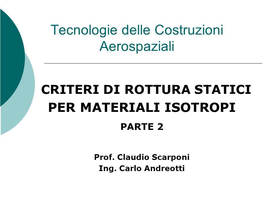 Tecnologie delle Costruzioni Aerospaziali CRITERI DI ROTTURA STATICI PER MATERIALI ISOTROPI PARTE 2 Prof.