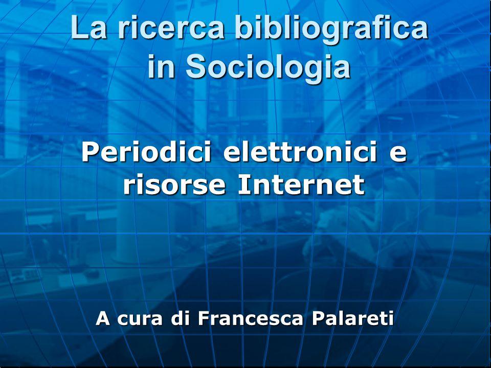 La ricerca bibliografica in Sociologia Periodici elettronici e risorse Internet A cura di Francesca Palareti