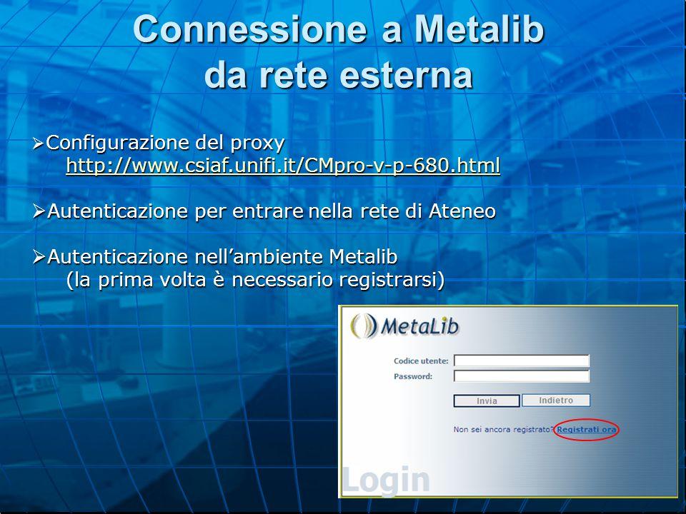 Connessione a Metalib da rete esterna  Configurazione del proxy http://www.csiaf.unifi.it/CMpro-v-p-680.html  Autenticazione per entrare nella rete di Ateneo  Autenticazione nell'ambiente Metalib (la prima volta è necessario registrarsi)