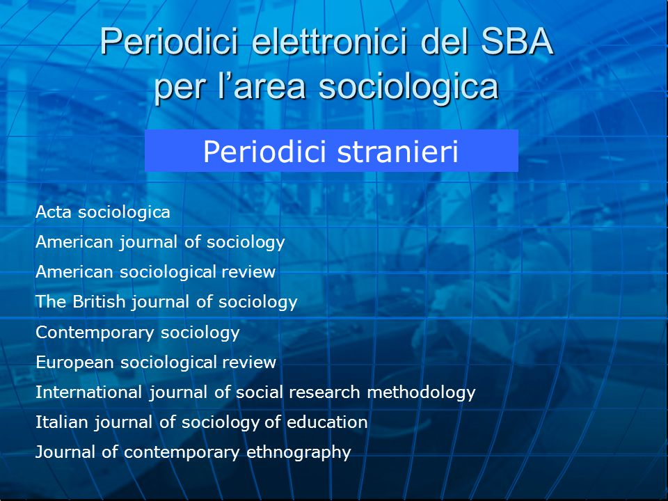 Periodici elettronici del SBA per l'area sociologica Periodici stranieri Acta sociologica American journal of sociology American sociological review The British journal of sociology Contemporary sociology European sociological review International journal of social research methodology Italian journal of sociology of education Journal of contemporary ethnography