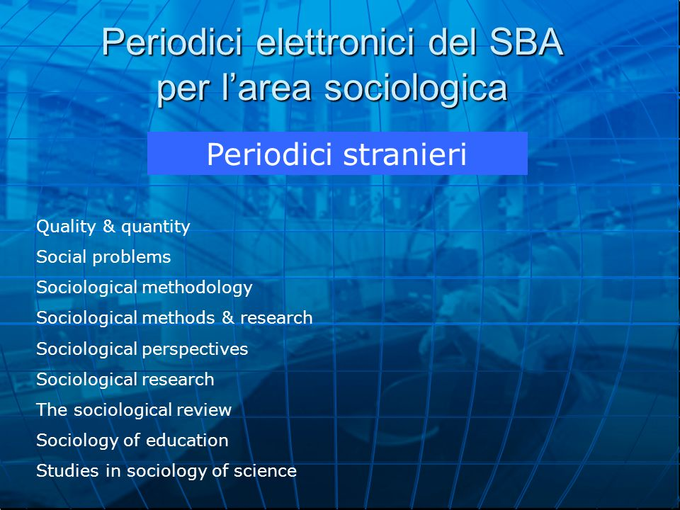 Periodici elettronici del SBA per l'area sociologica Periodici stranieri Quality & quantity Social problems Sociological methodology Sociological methods & research Sociological perspectives Sociological research The sociological review Sociology of education Studies in sociology of science