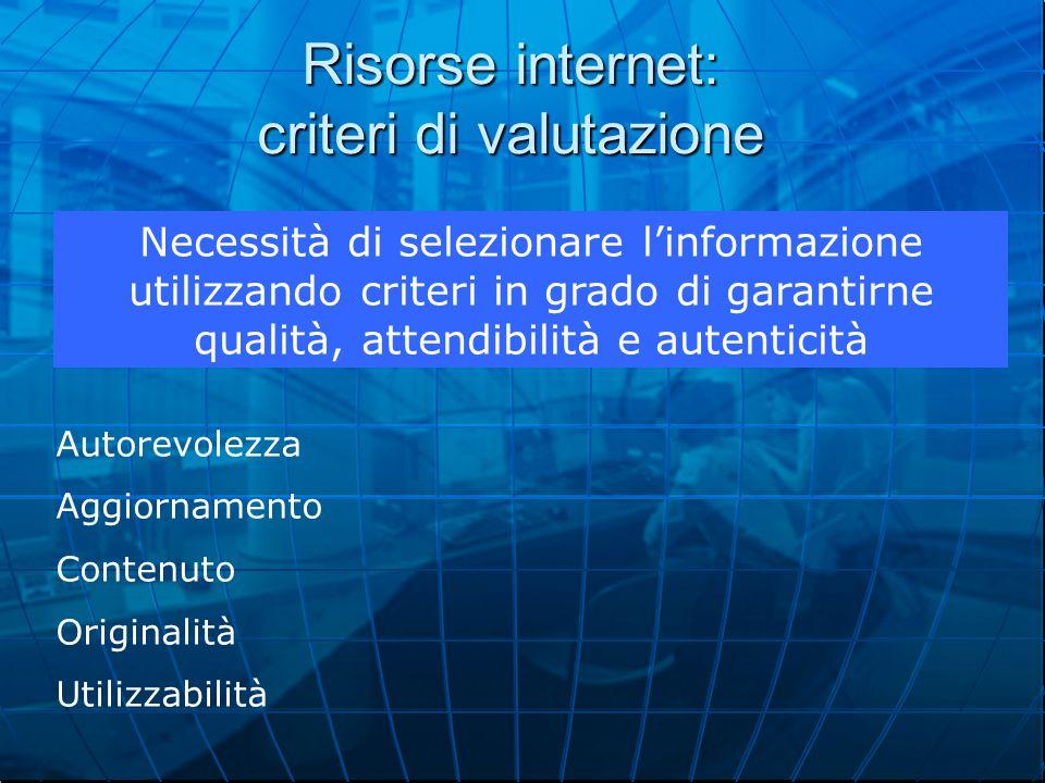 Risorse internet: criteri di valutazione Autorevolezza Aggiornamento Contenuto Originalità Utilizzabilità Necessità di selezionare l'informazione utilizzando criteri in grado di garantirne qualità, attendibilità e autenticità