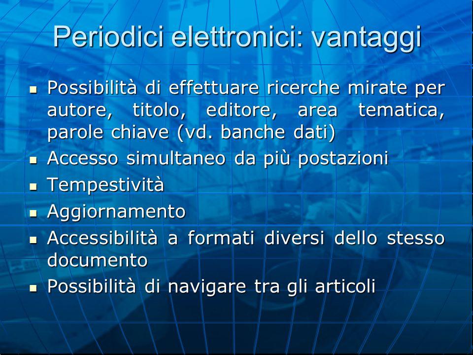 Periodici elettronici: vantaggi Possibilità di effettuare ricerche mirate per autore, titolo, editore, area tematica, parole chiave (vd.