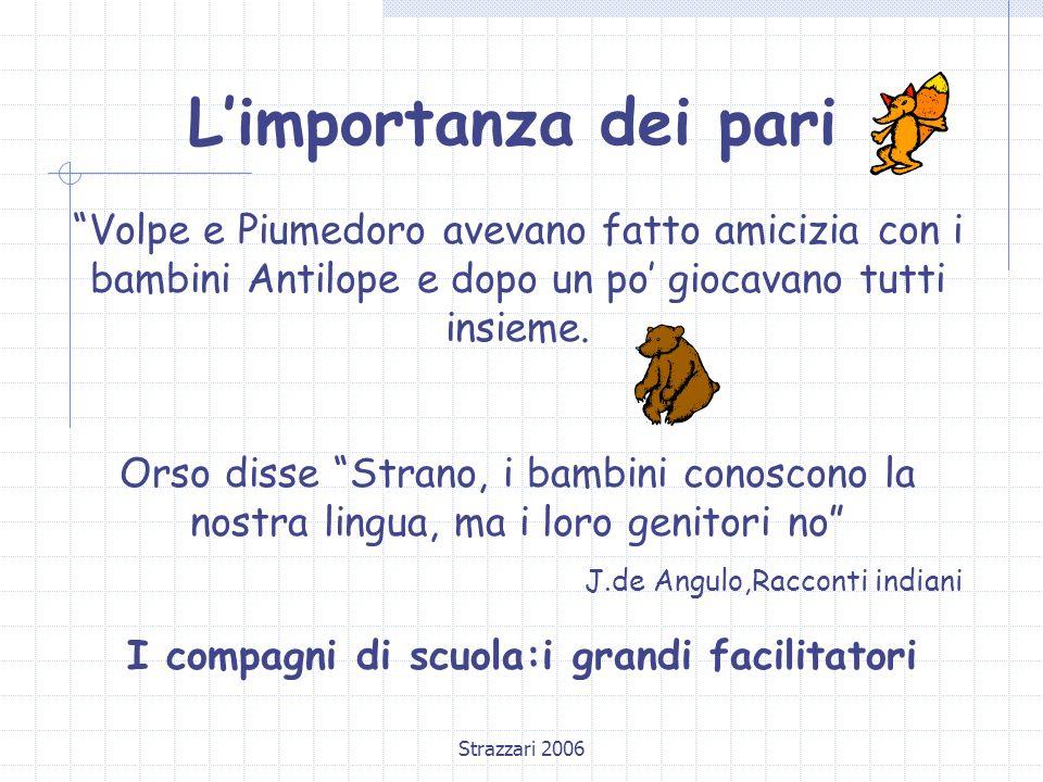 Strazzari 2006 L'importanza dei pari Volpe e Piumedoro avevano fatto amicizia con i bambini Antilope e dopo un po' giocavano tutti insieme.