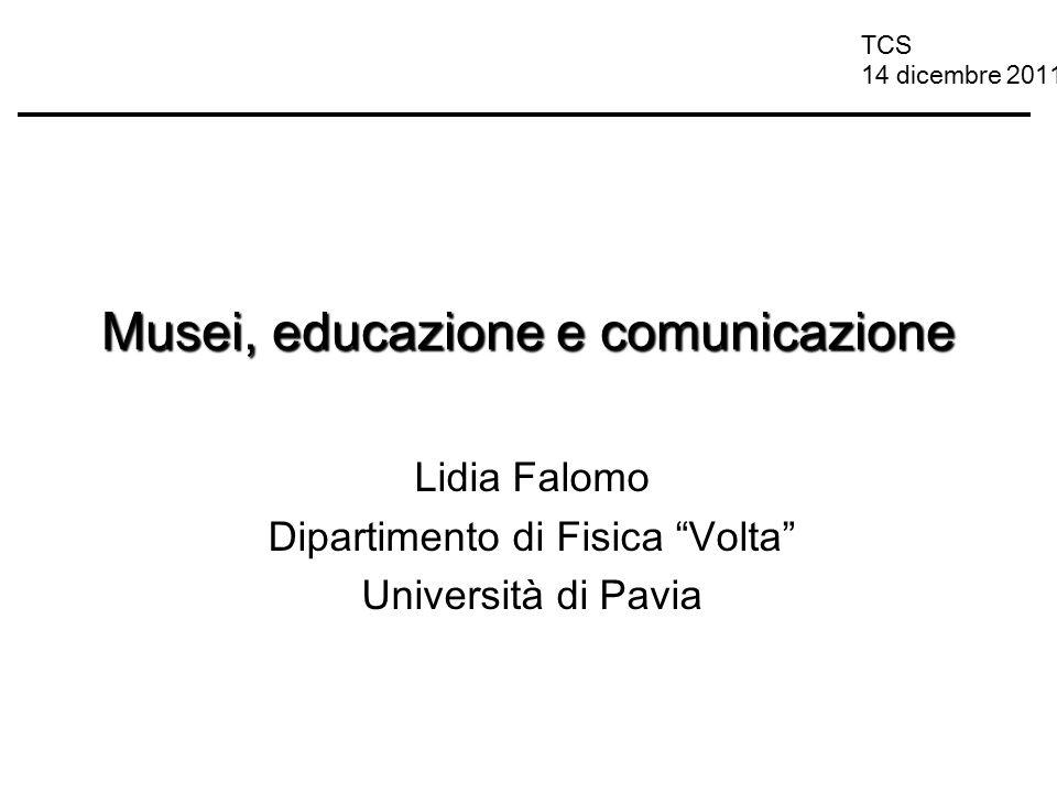 """TCS 14 dicembre 2011 Musei, educazione e comunicazione Lidia Falomo Dipartimento di Fisica """"Volta"""" Università di Pavia"""