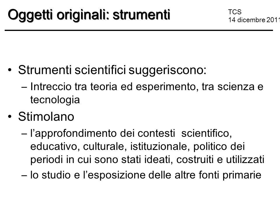 TCS 14 dicembre 2011 Oggetti originali: strumenti Strumenti scientifici suggeriscono: –Intreccio tra teoria ed esperimento, tra scienza e tecnologia S