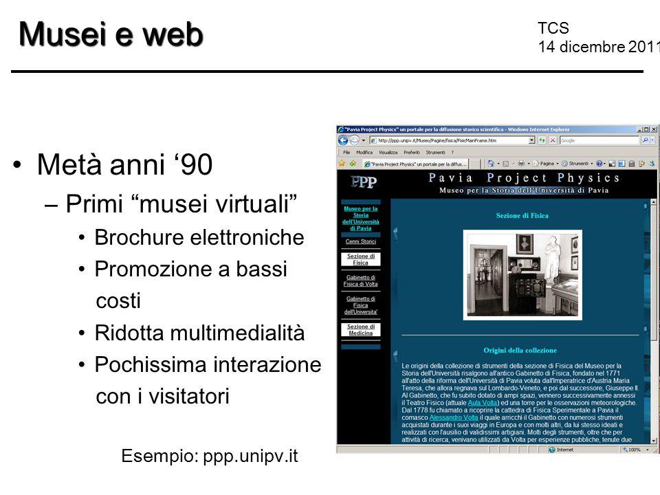 """TCS 14 dicembre 2011 Musei e web Metà anni '90 –Primi """"musei virtuali"""" Brochure elettroniche Promozione a bassi costi Ridotta multimedialità Pochissim"""