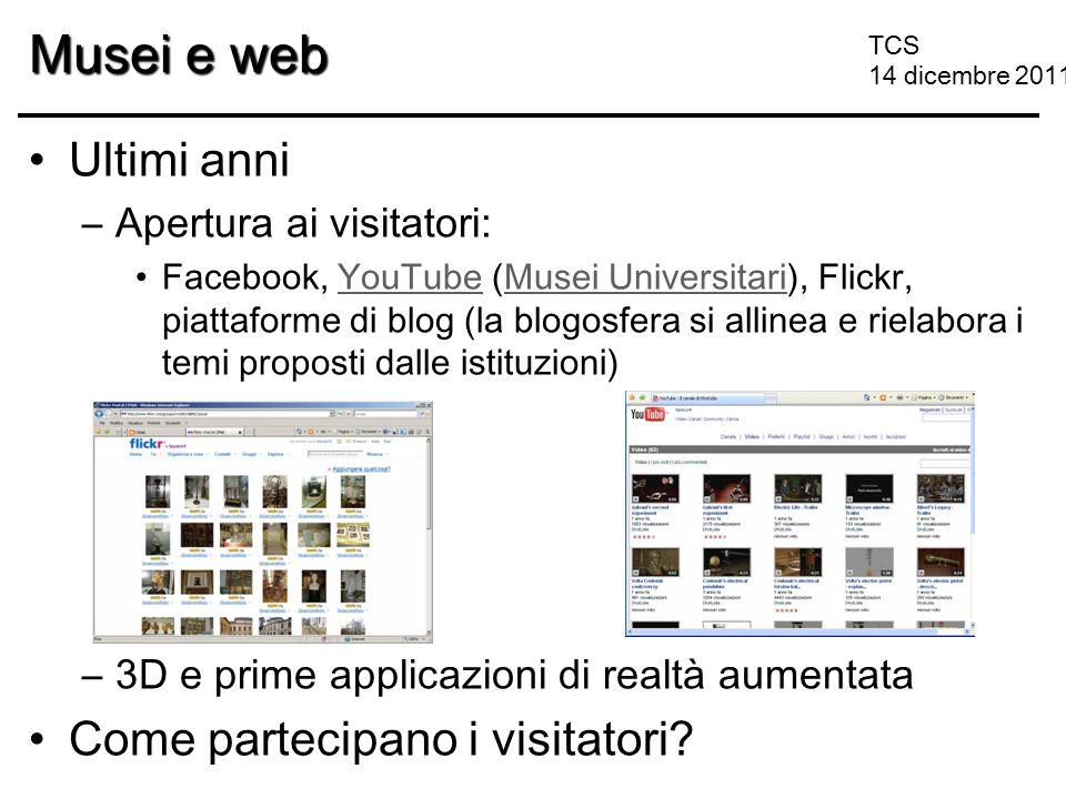 TCS 14 dicembre 2011 Musei e web Ultimi anni –Apertura ai visitatori: Facebook, YouTube (Musei Universitari), Flickr, piattaforme di blog (la blogosfe
