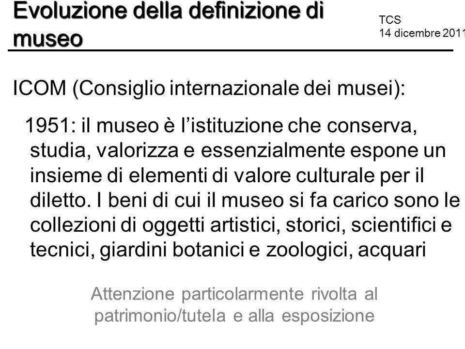 TCS 14 dicembre 2011 Evoluzione della definizione di museo ICOM (Consiglio internazionale dei musei): 1951: il museo è l'istituzione che conserva, stu