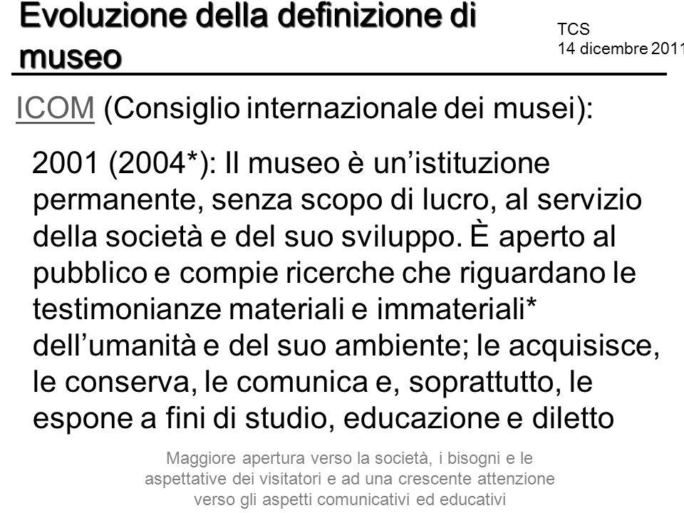 TCS 14 dicembre 2011 Evoluzione della definizione di museo ICOM (Consiglio internazionale dei musei):ICOM 2001 (2004*): Il museo è un'istituzione perm