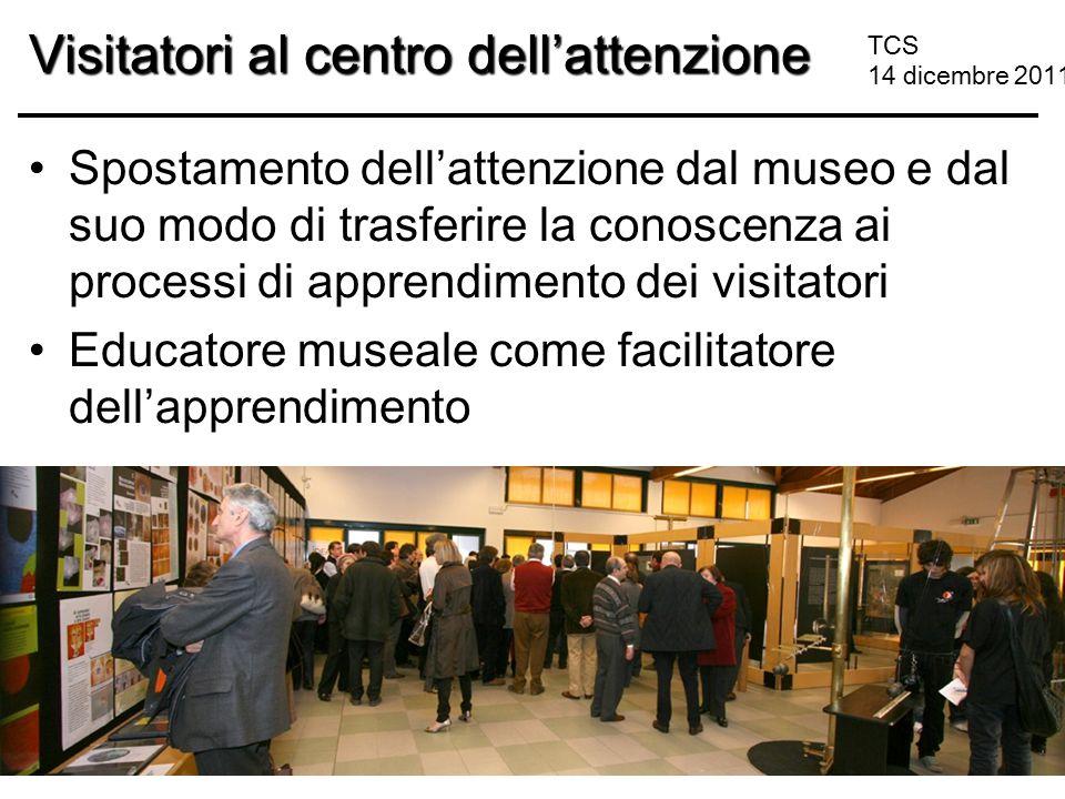 TCS 14 dicembre 2011 Visitatori al centro dell'attenzione Spostamento dell'attenzione dal museo e dal suo modo di trasferire la conoscenza ai processi