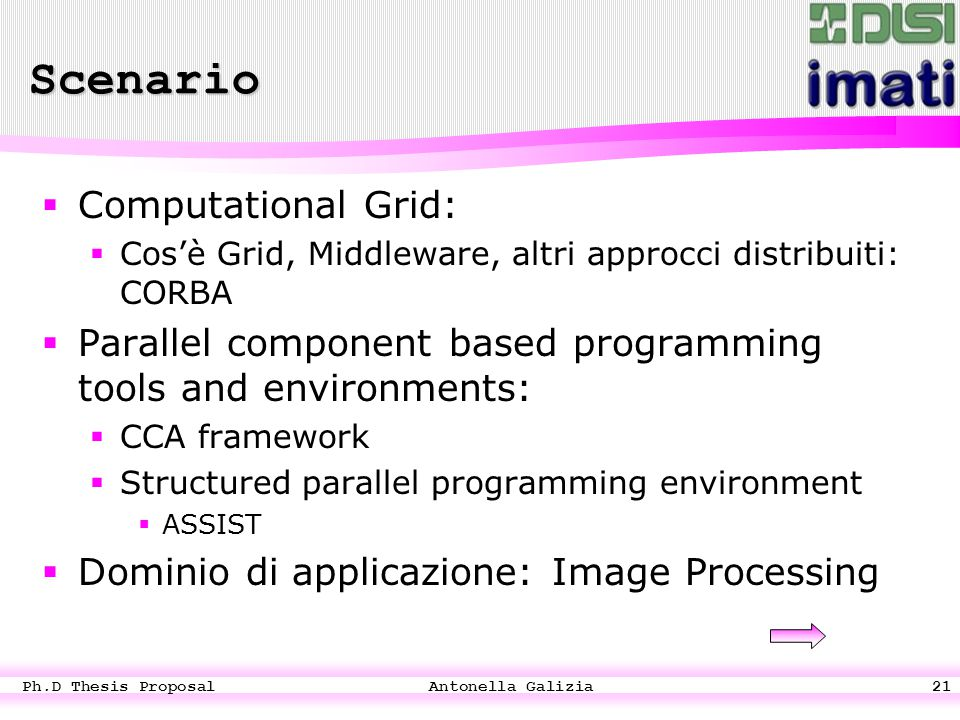 Ph.D Thesis Proposal Antonella Galizia21 Scenario CComputational Grid: CCos'è Grid, Middleware, altri approcci distribuiti: CORBA PParallel component based programming tools and environments: CCCA framework SStructured parallel programming environment AASSIST DDominio di applicazione: Image Processing