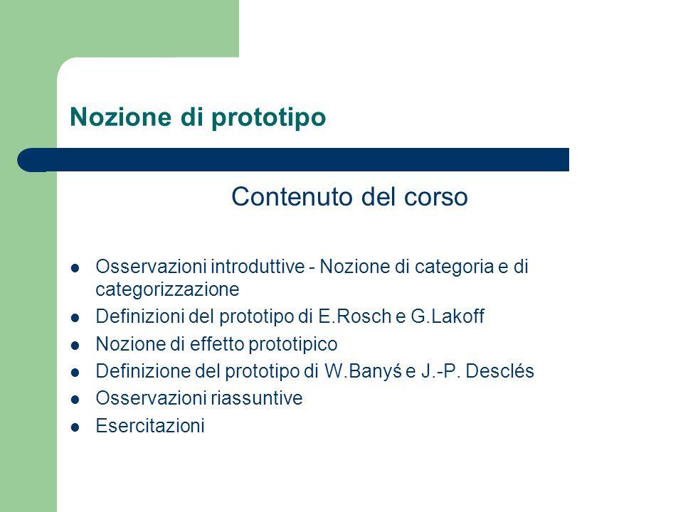 Nozione di prototipo Contenuto del corso Osservazioni introduttive - Nozione di categoria e di categorizzazione Definizioni del prototipo di E.Rosch e