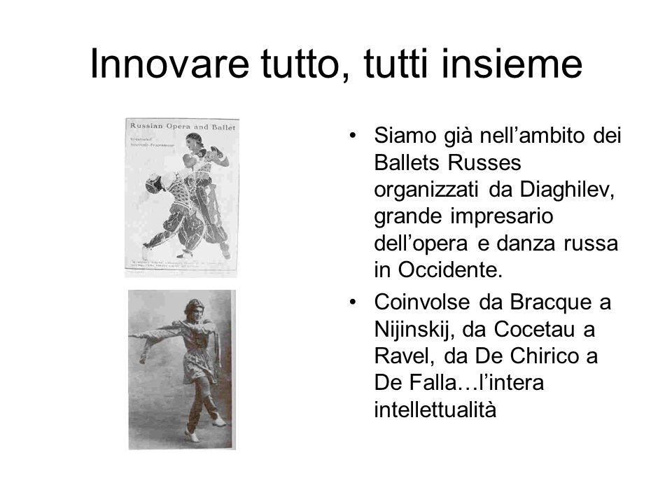 Innovare tutto, tutti insieme Siamo già nell'ambito dei Ballets Russes organizzati da Diaghilev, grande impresario dell'opera e danza russa in Occiden
