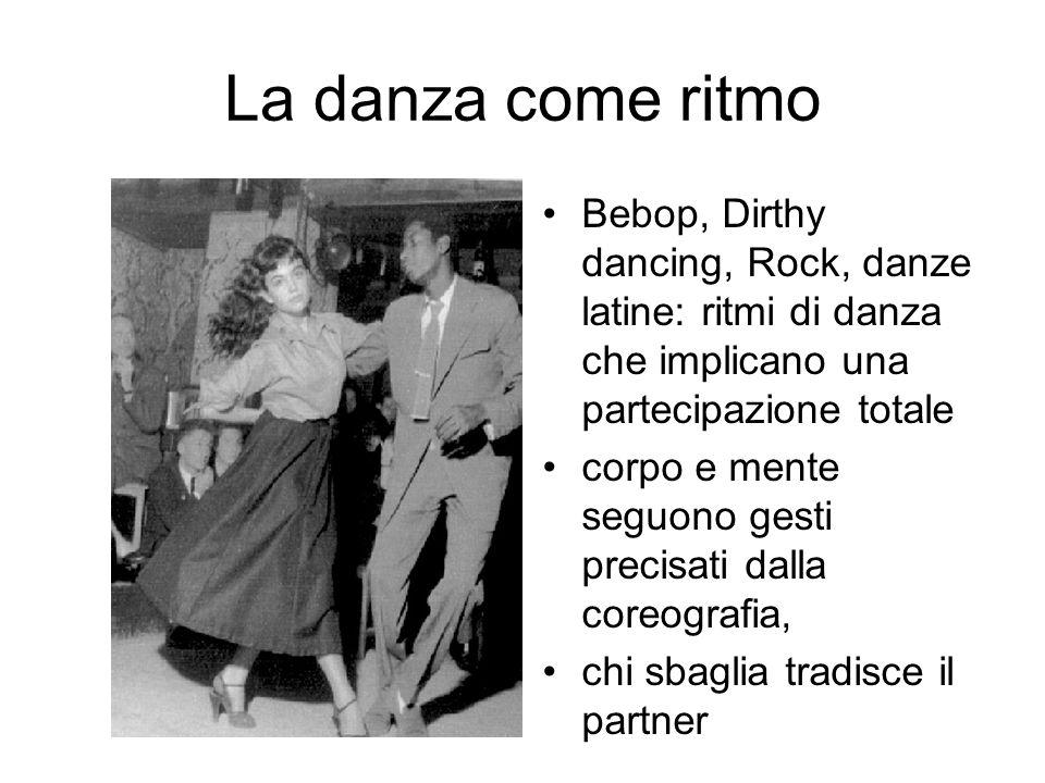 La danza come ritmo Bebop, Dirthy dancing, Rock, danze latine: ritmi di danza che implicano una partecipazione totale corpo e mente seguono gesti prec