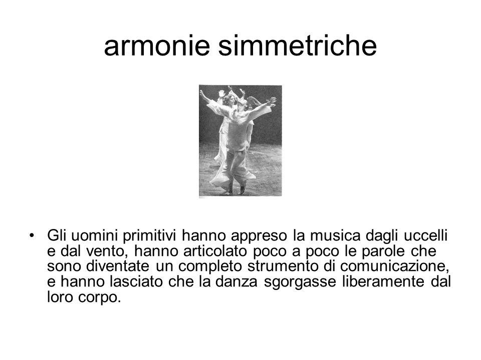armonie simmetriche Gli uomini primitivi hanno appreso la musica dagli uccelli e dal vento, hanno articolato poco a poco le parole che sono diventate