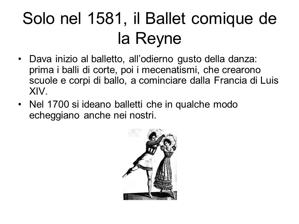 Solo nel 1581, il Ballet comique de la Reyne Dava inizio al balletto, all'odierno gusto della danza: prima i balli di corte, poi i mecenatismi, che cr