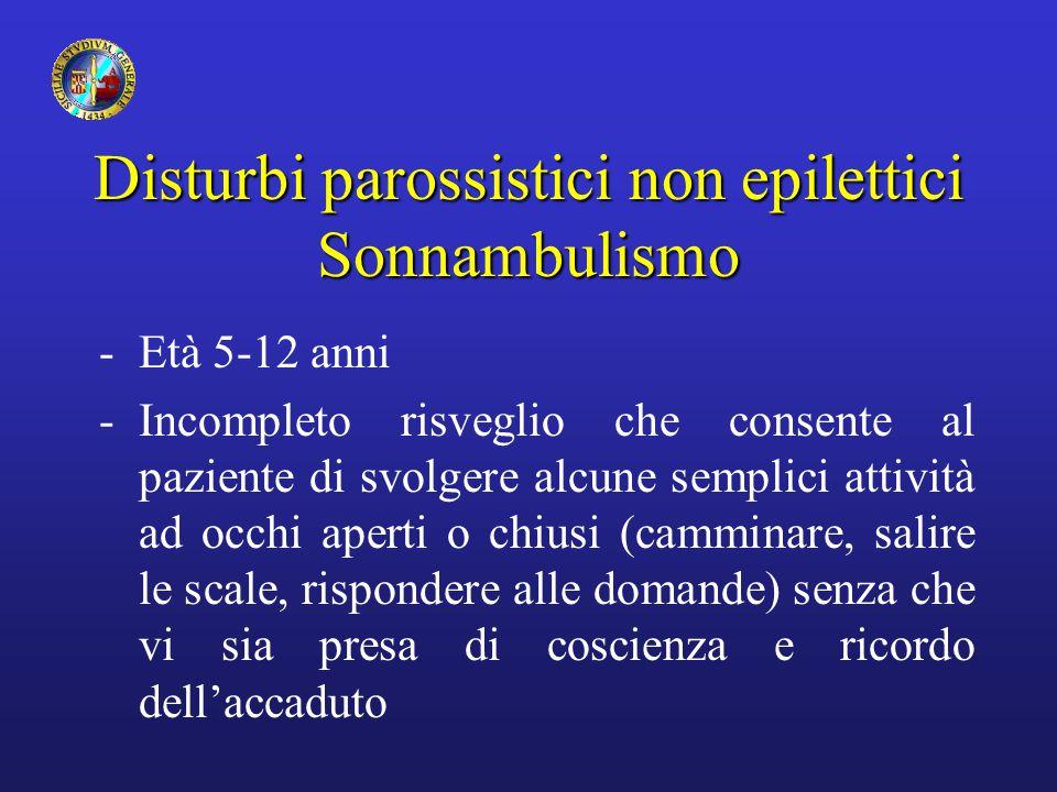 Disturbi parossistici non epilettici Sonnambulismo -Età 5-12 anni -Incompleto risveglio che consente al paziente di svolgere alcune semplici attività