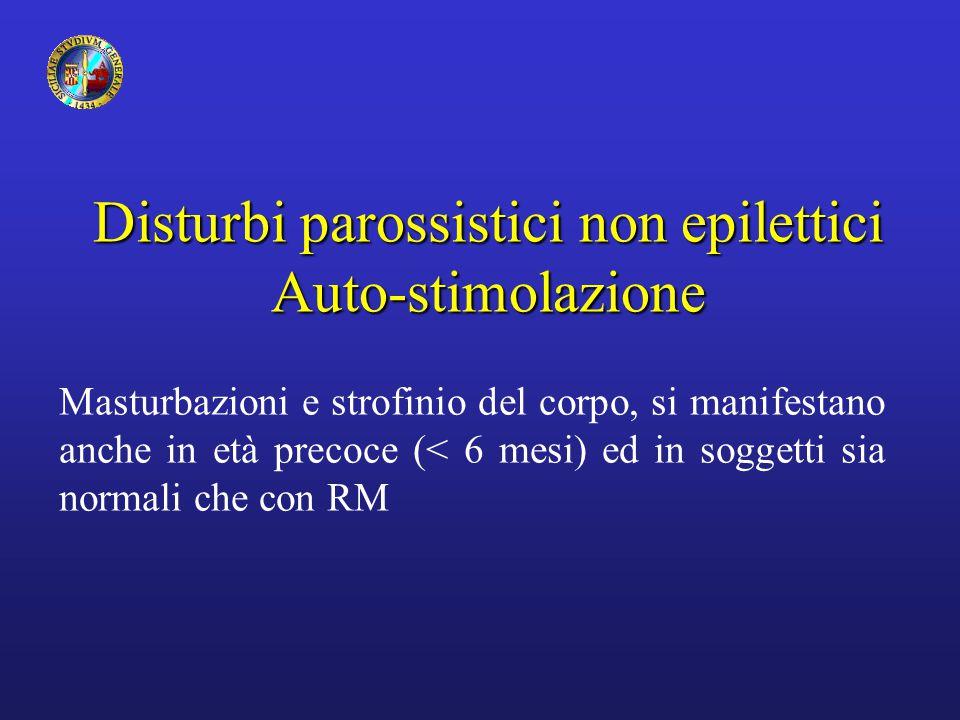 Disturbi parossistici non epilettici Auto-stimolazione Masturbazioni e strofinio del corpo, si manifestano anche in età precoce (< 6 mesi) ed in sogge