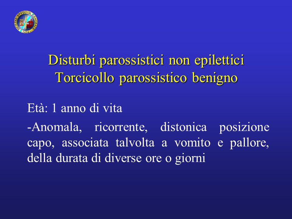 Disturbi parossistici non epilettici Torcicollo parossistico benigno Età: 1 anno di vita -Anomala, ricorrente, distonica posizione capo, associata tal
