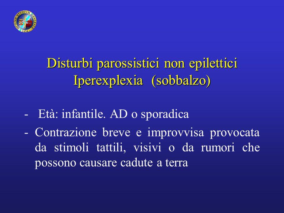 Disturbi parossistici non epilettici Iperexplexia (sobbalzo) - Età: infantile. AD o sporadica -Contrazione breve e improvvisa provocata da stimoli tat