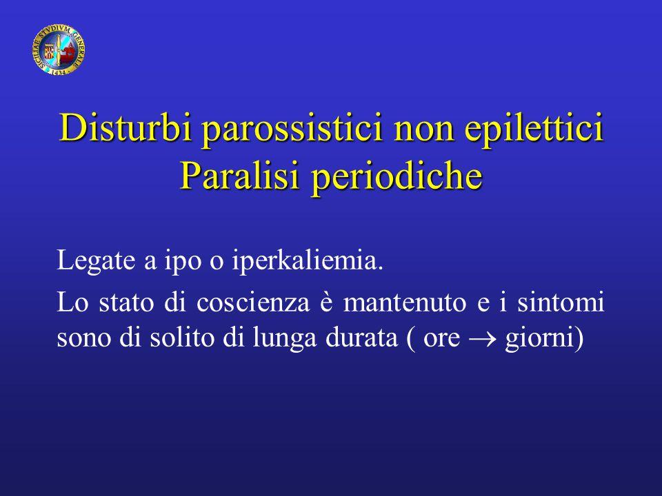 Disturbi parossistici non epilettici Paralisi periodiche Legate a ipo o iperkaliemia. Lo stato di coscienza è mantenuto e i sintomi sono di solito di