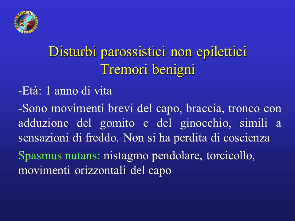 Disturbi parossistici non epilettici Tremori benigni -Età: 1 anno di vita -Sono movimenti brevi del capo, braccia, tronco con adduzione del gomito e d