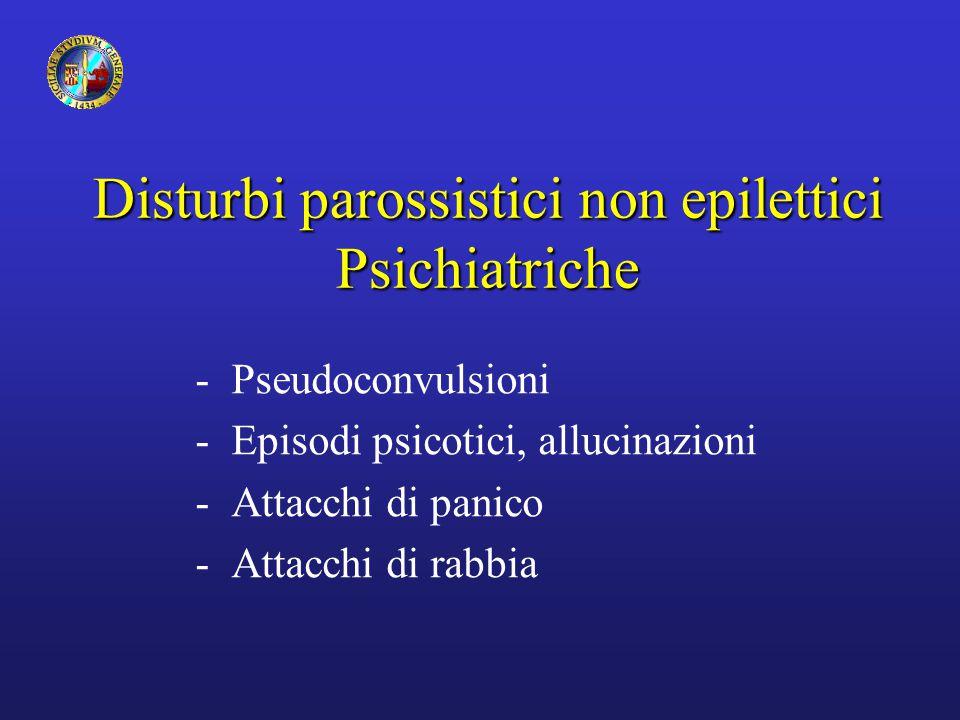 Disturbi parossistici non epilettici Psichiatriche -Pseudoconvulsioni -Episodi psicotici, allucinazioni -Attacchi di panico -Attacchi di rabbia