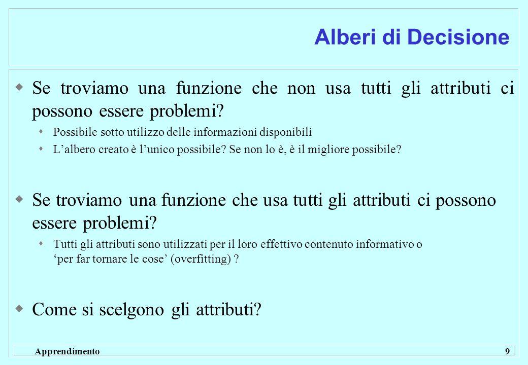 Apprendimento 9 Alberi di Decisione  Se troviamo una funzione che non usa tutti gli attributi ci possono essere problemi.