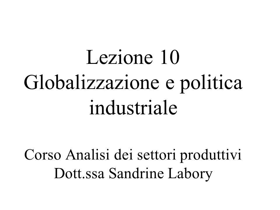 Lezione 10 Globalizzazione e politica industriale Corso Analisi dei settori produttivi Dott.ssa Sandrine Labory