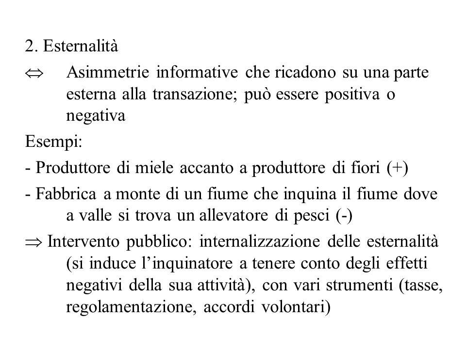 2. Esternalità  Asimmetrie informative che ricadono su una parte esterna alla transazione; può essere positiva o negativa Esempi: - Produttore di mie